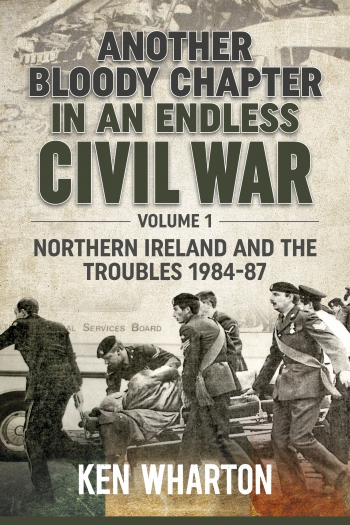 Another Bloody Chapter in an Endless Civil War : Volume 1: Northern Ireland and the Troubles 1984-87