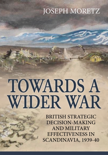 Towards a Wider War : British Strategic Decision-making and Military Effectiveness in Scandinavia 1939-40