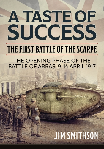 A Taste of Success : The First Battle of the Scarpe. The Opening Phase of the Battle of Arras 9-14 April 1917