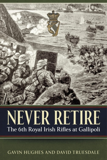 Never Retire : The 6th Royal Irish Rifles at Gallipoli