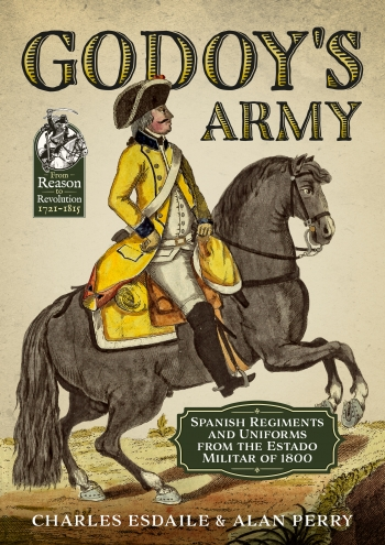 Godoy's Army : Spanish Regiments and Uniforms from the Estado Militar Of 1800