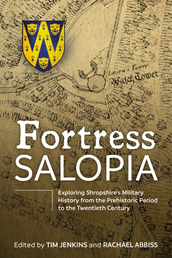 Fortress Salopia : Exploring Shropshire's Military History from the Prehistoric Period to the Twentieth Century