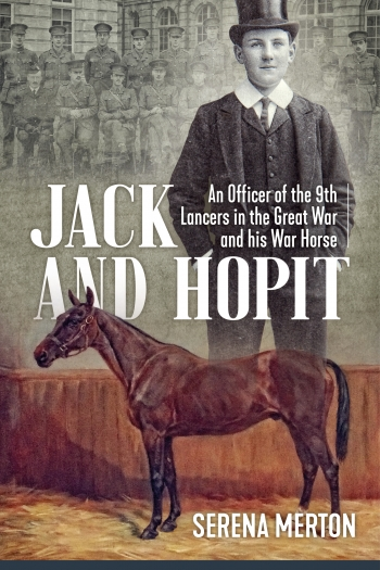 Jack and Hopit, Comrades in Arms : An Officer of the 9th Lancers in the Great War and his War Horse