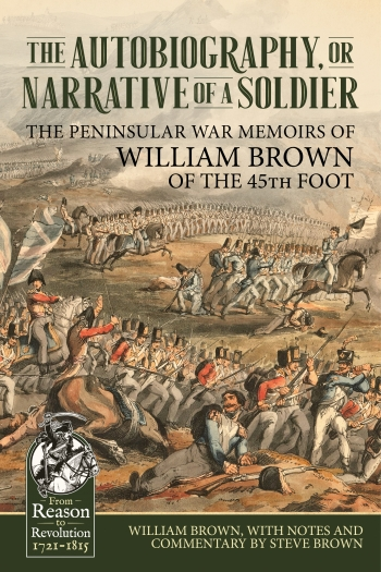 The Autobiography or Narrative of a Soldier : The Peninsular War Memoirs of William Brown of the 45th Foot