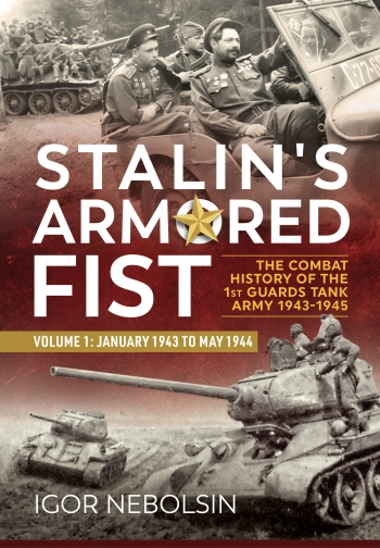 Stalin's Armored Fist : The Combat History of the 1st Guards Tank Army Volume 1 January 1943 to May 1944