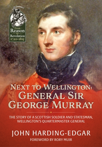 Next To Wellington : General Sir George Murray. The Story of a Scottish Soldier and Statesman, Wellington's Quartermaster General