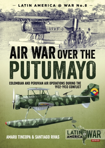 Air War Over The Putumayo : Colombian and Peruvian Air Operations During the 1932-1933 Conflict