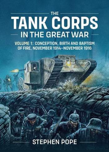 The Tank Corps In The Great War : Volume One - Conception, Birth and Baptism of Fire, November 1914-November 1916