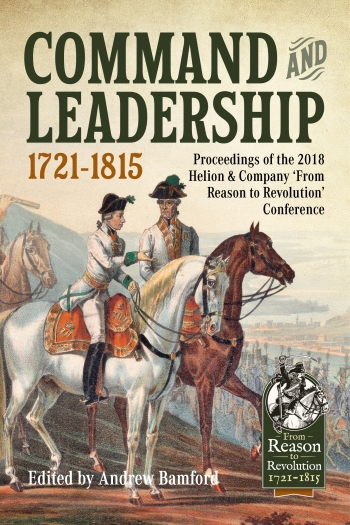 Command And Leadership 1721-1815 : Proceedings of the 2018 Helion & Company 'From Reason to Revolution' Conference
