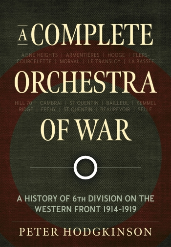 A Complete Orchestra of War : A History of 6th Division on the Western Front 1914-1919