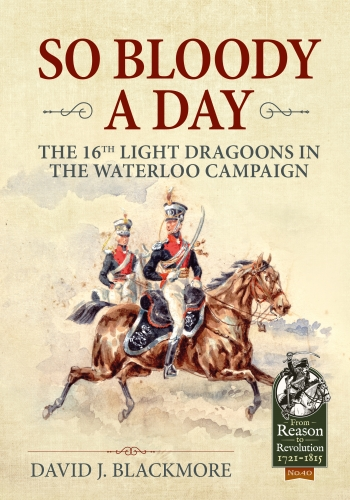 So Bloody a Day : The 16th Light Dragoons in the Waterloo Campaign