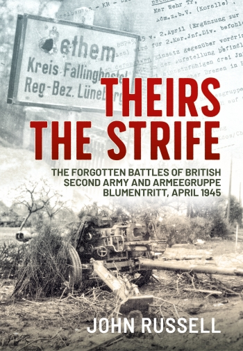 Theirs the Strife : The Forgotten Battles of British Second Army and Armeegruppe Blumentritt, April 1945