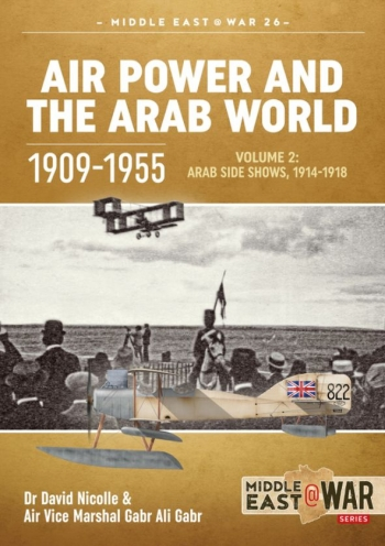 Air Power And The Arab World 1909-1955 Volume 2 : Military Flying Services in the Arab Countries, 1916-1918