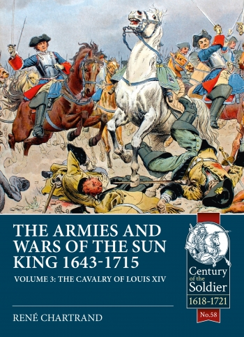The Armies and Wars of the Sun King 1643-1715 Volume 3 : The Cavalry of Louis XIV