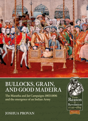 Bullocks Grain and Good Madeira : The Maratha and Jat Campaigns 1803-1806 and the emergence of an Indian Army