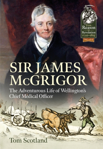 Sir James McGrigor : The Adventurous Life of Wellington's Chief Medical Officer